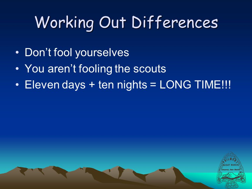 Working Out Differences Dont fool yourselves You arent fooling the scouts Eleven days + ten nights = LONG TIME!!!