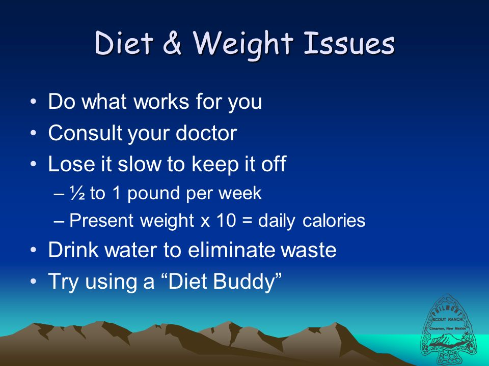 Diet & Weight Issues Do what works for you Consult your doctor Lose it slow to keep it off –½ to 1 pound per week –Present weight x 10 = daily calories Drink water to eliminate waste Try using a Diet Buddy