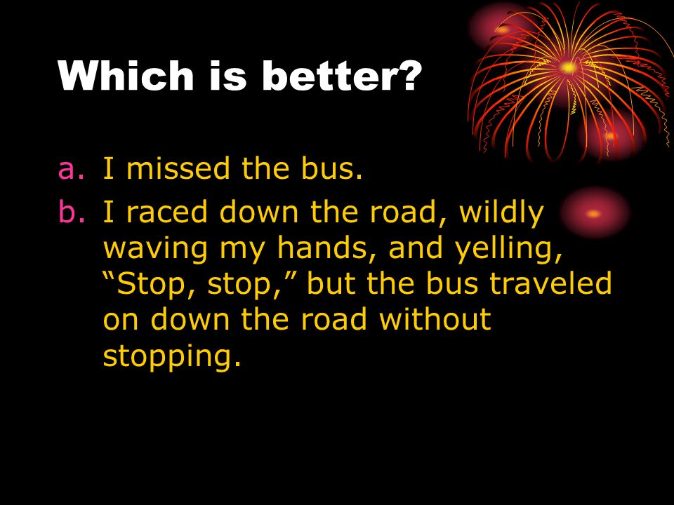 Which is better? a.I missed the bus. b.I raced down the road, wildly waving my hands, and yelling, Stop, stop, but the bus traveled on down the road w