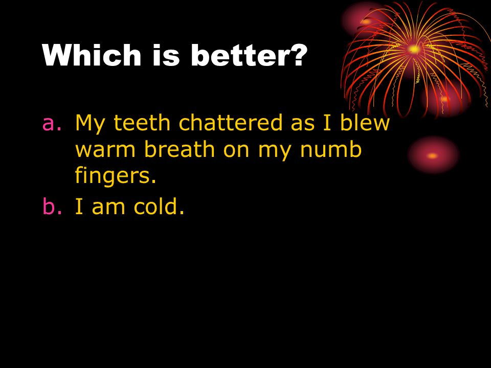 Which is better? a.My teeth chattered as I blew warm breath on my numb fingers. b.I am cold.