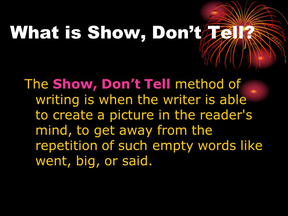 What is Show, Dont Tell? The Show, Dont Tell method of writing is when the writer is able to create a picture in the reader's mind, to get away from t