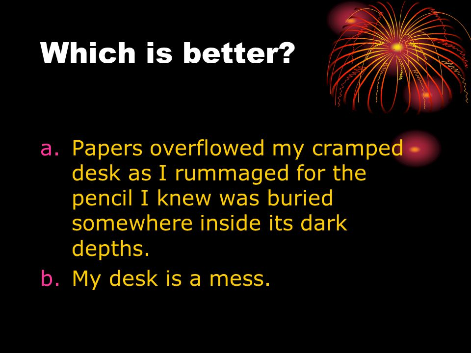 Which is better? a.Papers overflowed my cramped desk as I rummaged for the pencil I knew was buried somewhere inside its dark depths. b.My desk is a m