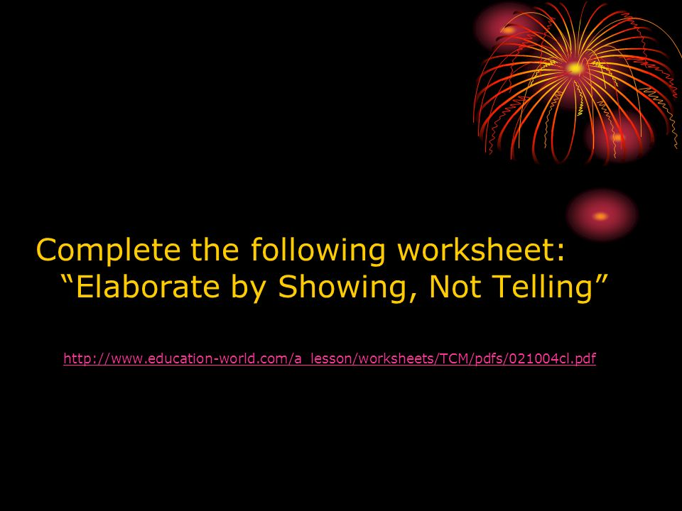 Complete the following worksheet: Elaborate by Showing, Not Telling http://www.education-world.com/a_lesson/worksheets/TCM/pdfs/021004cl.pdf
