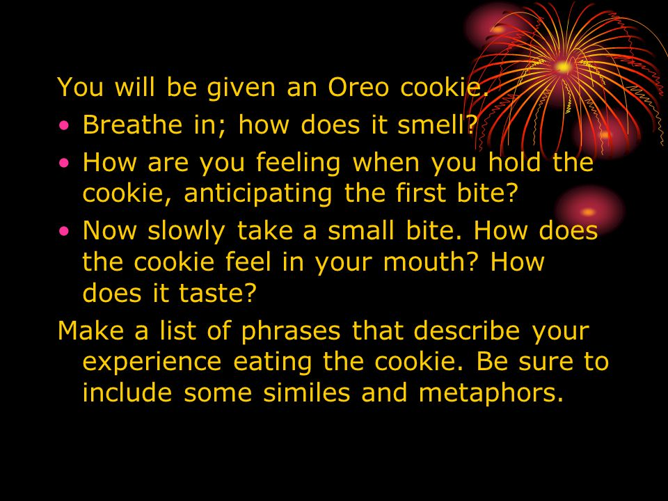 You will be given an Oreo cookie. Breathe in; how does it smell? How are you feeling when you hold the cookie, anticipating the first bite? Now slowly