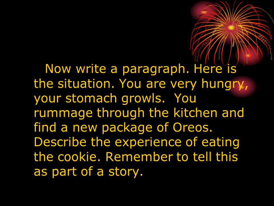 Now write a paragraph. Here is the situation. You are very hungry, your stomach growls. You rummage through the kitchen and find a new package of Oreo