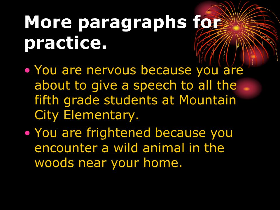 More paragraphs for practice. You are nervous because you are about to give a speech to all the fifth grade students at Mountain City Elementary. You