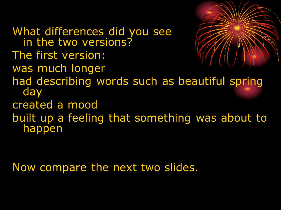 What differences did you see in the two versions? The first version: was much longer had describing words such as beautiful spring day created a mood