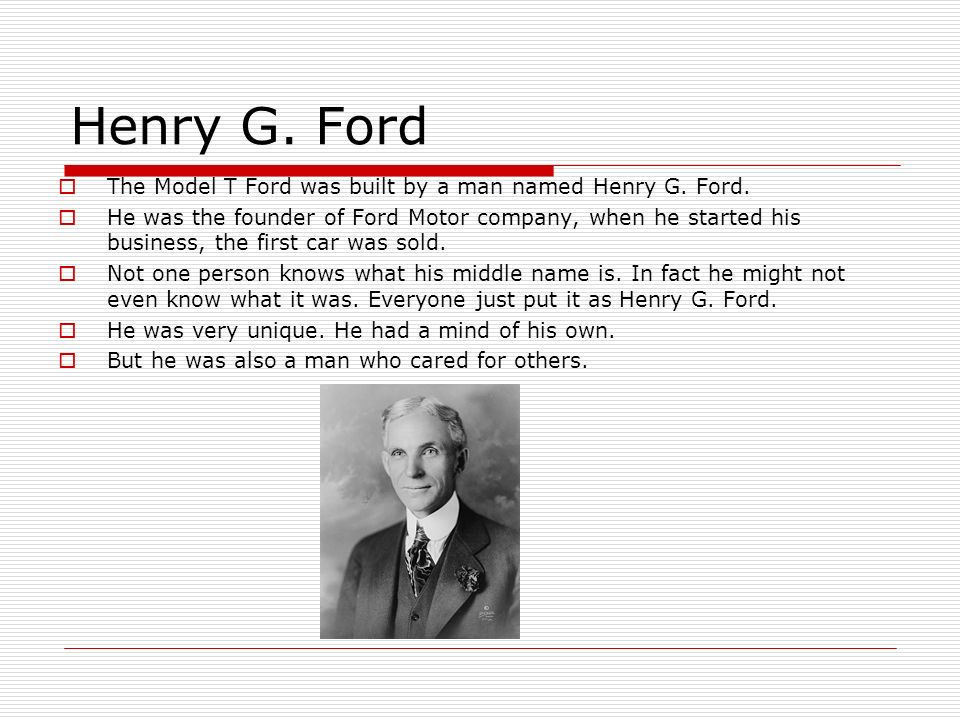 Henry G. Ford The Model T Ford was built by a man named Henry G. Ford. He was the founder of Ford Motor company, when he started his business, the fir