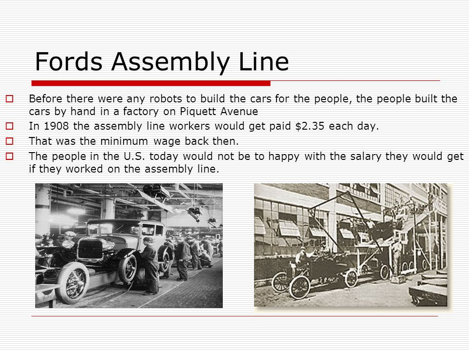 Fords Assembly Line Before there were any robots to build the cars for the people, the people built the cars by hand in a factory on Piquett Avenue In