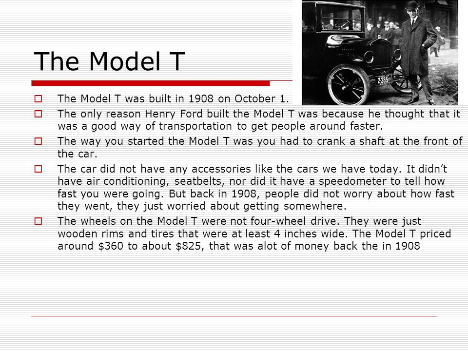 The Model T The Model T was built in 1908 on October 1. The only reason Henry Ford built the Model T was because he thought that it was a good way of
