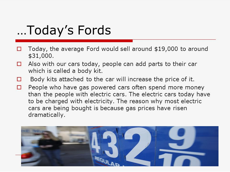 …Todays Fords Today, the average Ford would sell around $19,000 to around $31,000. Also with our cars today, people can add parts to their car which i