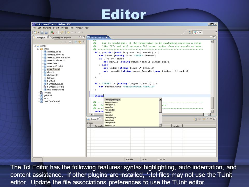 Editor The Tcl Editor has the following features: syntax highlighting, auto indentation, and content assistance.