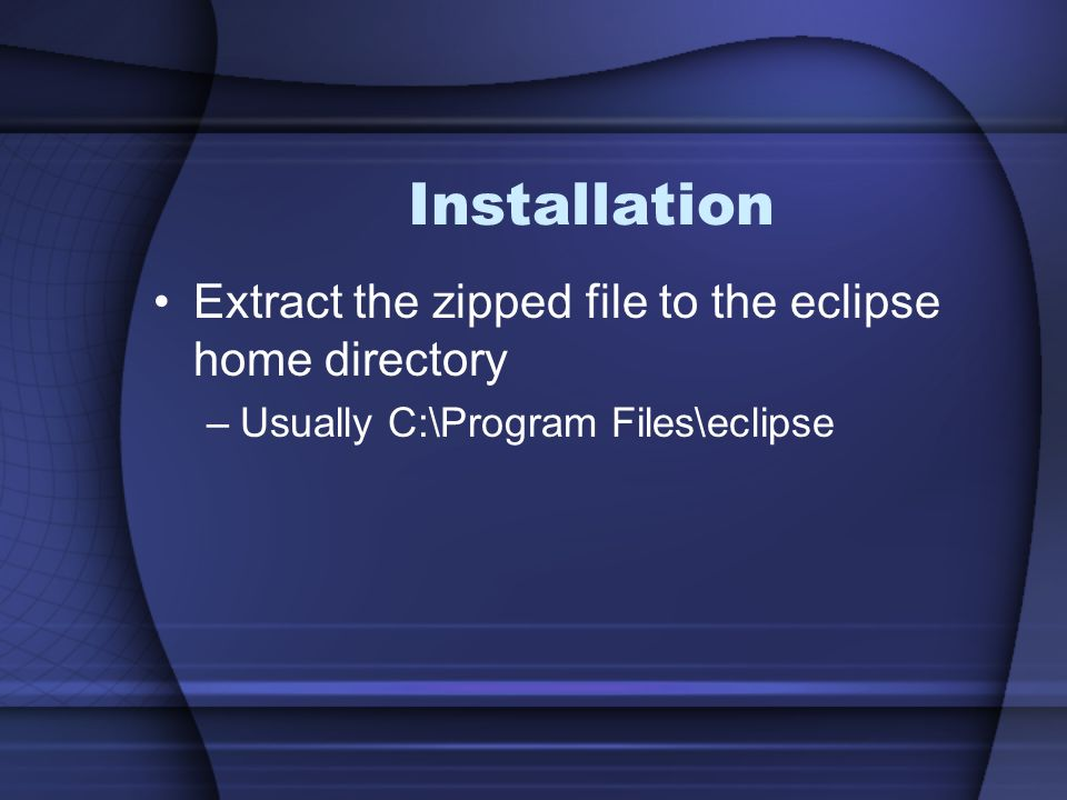 Installation Extract the zipped file to the eclipse home directory –Usually C:\Program Files\eclipse