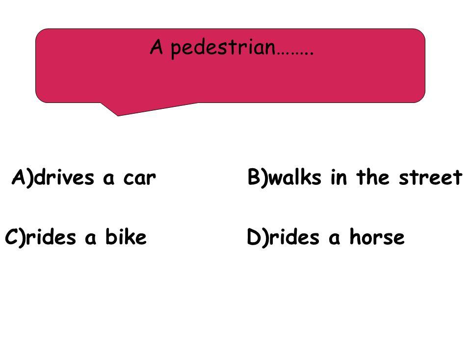 A pedestrian…….. A)drives a car B)walks in the street C)rides a bike D)rides a horse