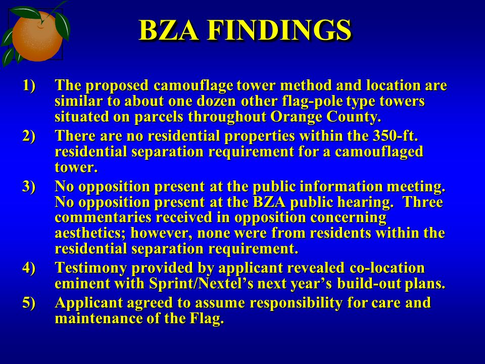 BZA FINDINGS 1)The proposed camouflage tower method and location are similar to about one dozen other flag-pole type towers situated on parcels throughout Orange County.