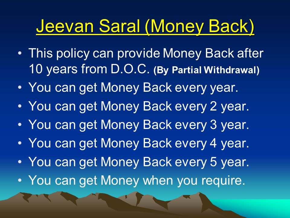 Jeevan Saral (Money Back) This policy can provide Money Back after 10 years from D.O.C. (By Partial Withdrawal) You can get Money Back every year. You