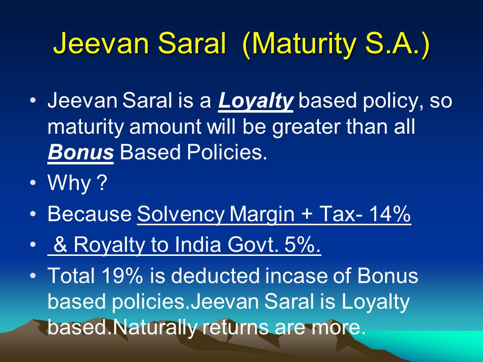 Jeevan Saral (Maturity S.A.) Jeevan Saral is a Loyalty based policy, so maturity amount will be greater than all Bonus Based Policies.