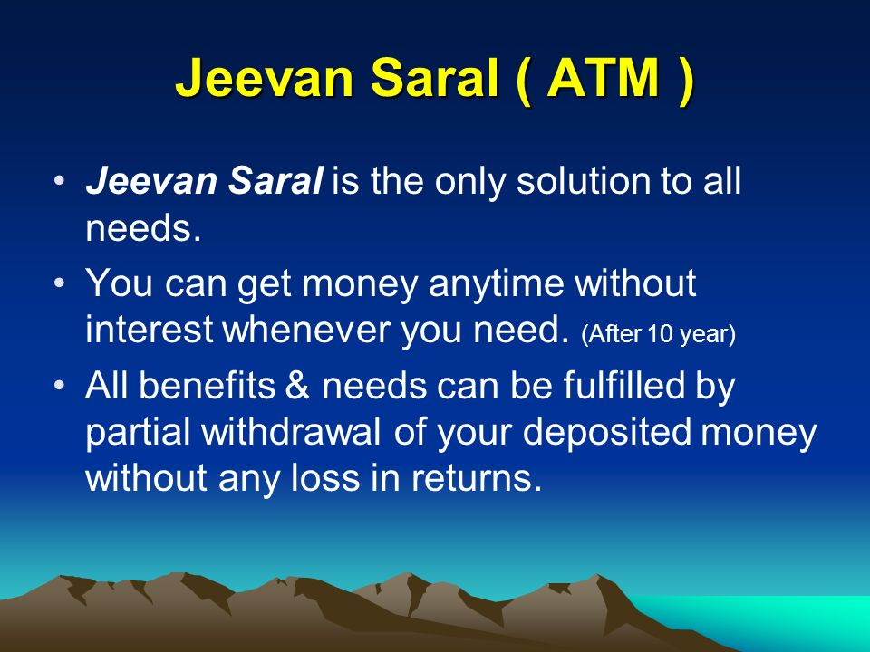 Jeevan Saral ( ATM ) Jeevan Saral is the only solution to all needs. You can get money anytime without interest whenever you need. (After 10 year) All