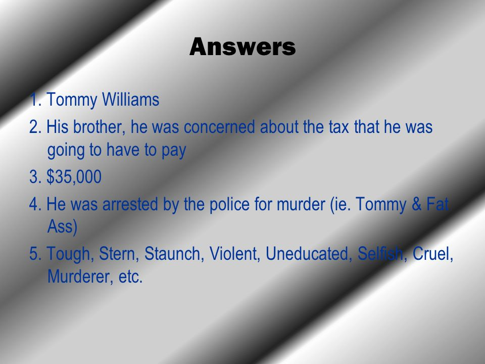 Answers 1. Tommy Williams 2. His brother, he was concerned about the tax that he was going to have to pay 3. $35,000 4. He was arrested by the police