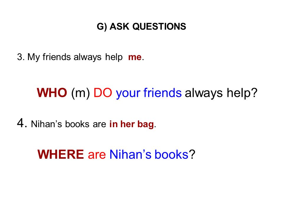 G) ASK QUESTIONS 3. My friends always help me. 4. Nihans books are in her bag. WHO (m) DO your friends always help? WHERE are Nihans books?