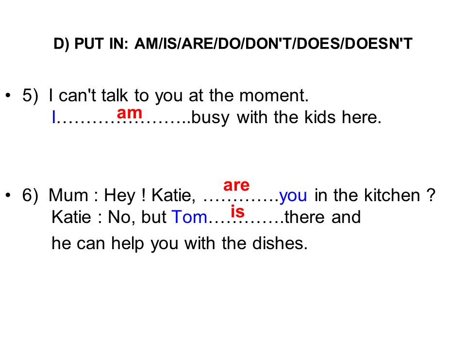 D) PUT IN: AM/IS/ARE/DO/DON'T/DOES/DOESN'T 5) I can't talk to you at the moment. I…………………..busy with the kids here. 6) Mum : Hey ! Katie, ………….you in