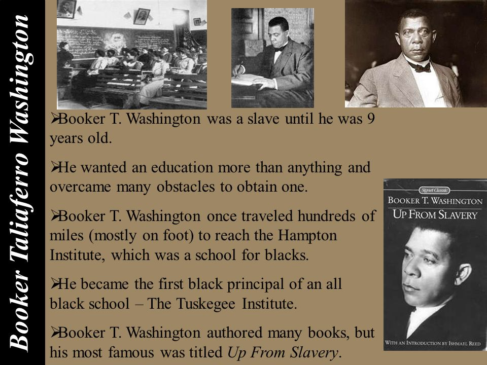 Booker T. Washington was a slave until he was 9 years old. He wanted an education more than anything and overcame many obstacles to obtain one. Booker