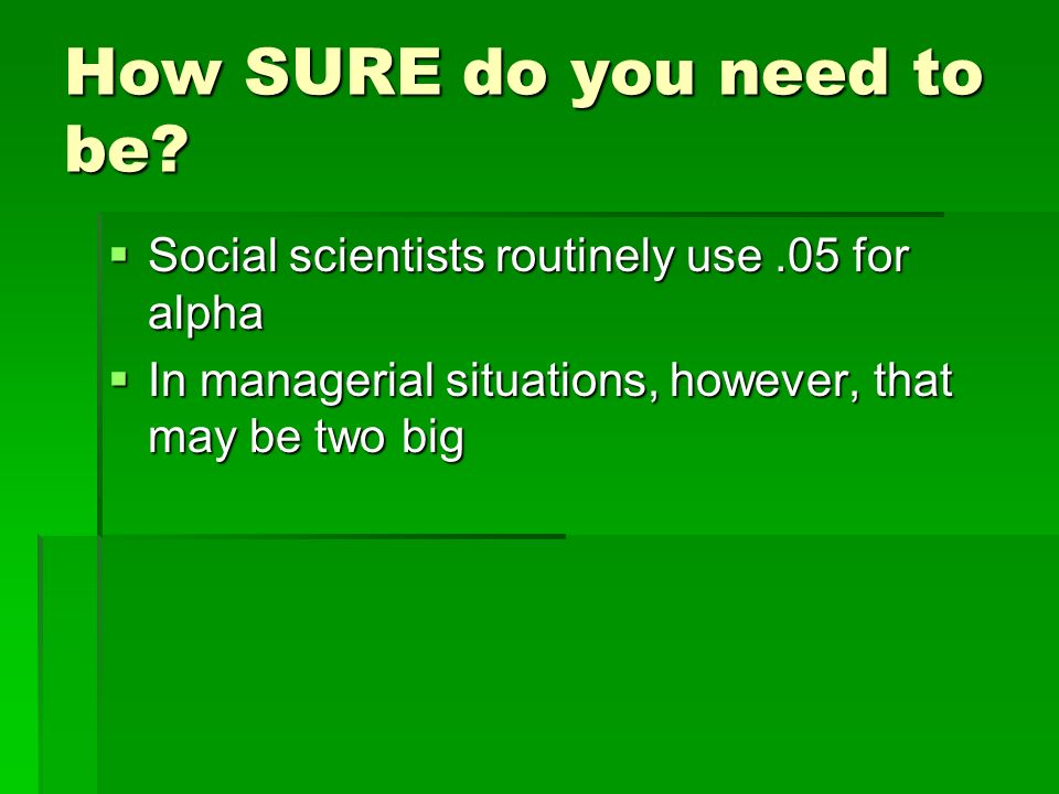 How SURE do you need to be? Social scientists routinely use.05 for alpha Social scientists routinely use.05 for alpha In managerial situations, howeve