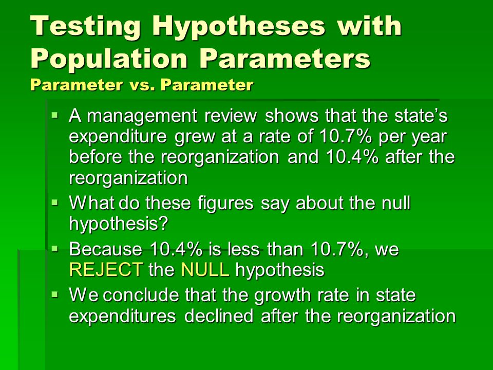 Testing Hypotheses with Population Parameters Parameter vs. Parameter A management review shows that the states expenditure grew at a rate of 10.7% pe