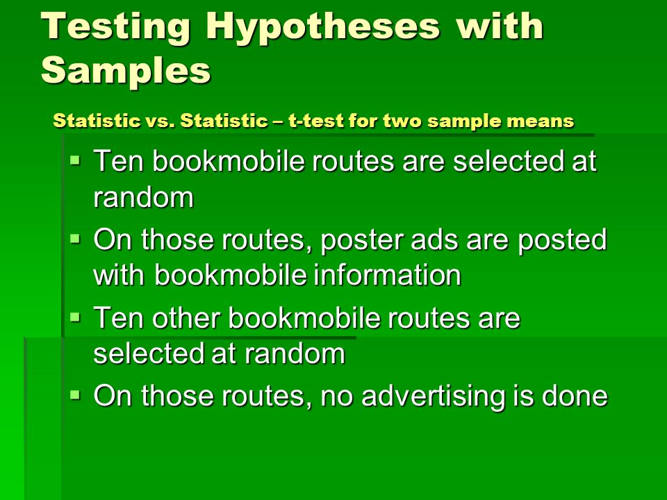 Testing Hypotheses with Samples Statistic vs. Statistic – t-test for two sample means Ten bookmobile routes are selected at random Ten bookmobile rout