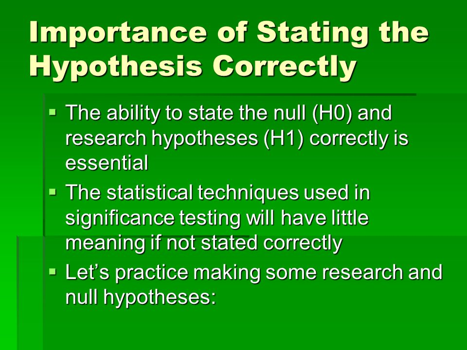 Importance of Stating the Hypothesis Correctly The ability to state the null (H0) and research hypotheses (H1) correctly is essential The ability to s