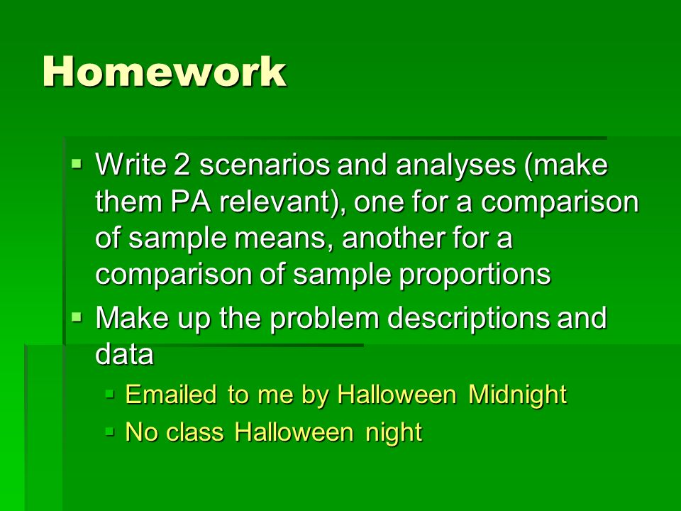 Homework Write 2 scenarios and analyses (make them PA relevant), one for a comparison of sample means, another for a comparison of sample proportions
