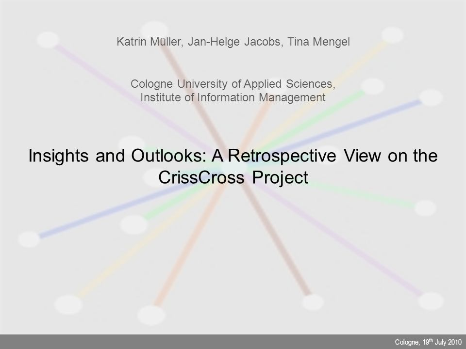 Cologne, 19 th July 2010 Insights and Outlooks: A Retrospective View on the CrissCross Project Katrin Müller, Jan-Helge Jacobs, Tina Mengel Cologne Un