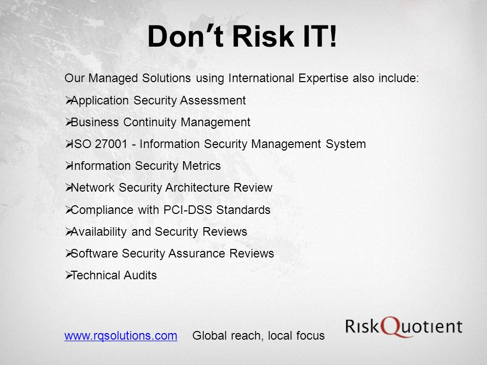 Dont Risk IT! Our Managed Solutions using International Expertise also include: Application Security Assessment Business Continuity Management ISO 270