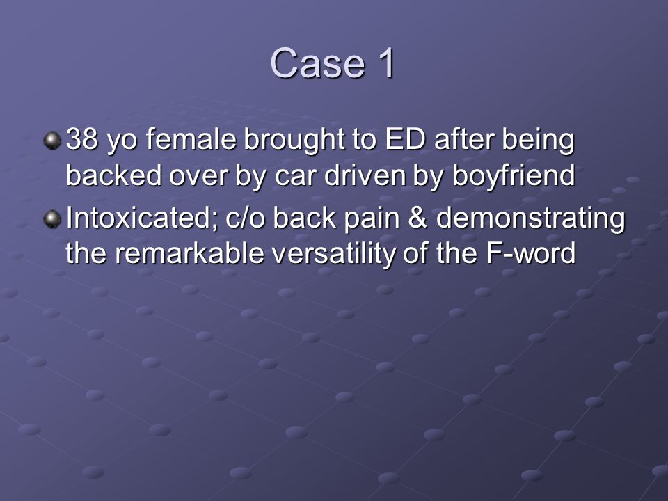 Case 1 38 yo female brought to ED after being backed over by car driven by boyfriend Intoxicated; c/o back pain & demonstrating the remarkable versati