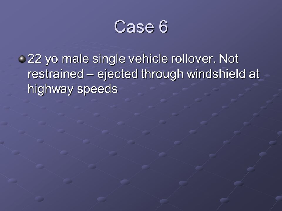 Case 6 22 yo male single vehicle rollover. Not restrained – ejected through windshield at highway speeds