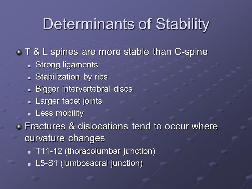 Determinants of Stability T & L spines are more stable than C-spine Strong ligaments Strong ligaments Stabilization by ribs Stabilization by ribs Bigg