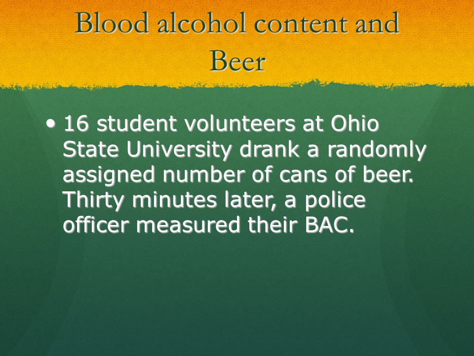 Blood alcohol content and Beer 16 student volunteers at Ohio State University drank a randomly assigned number of cans of beer. Thirty minutes later,