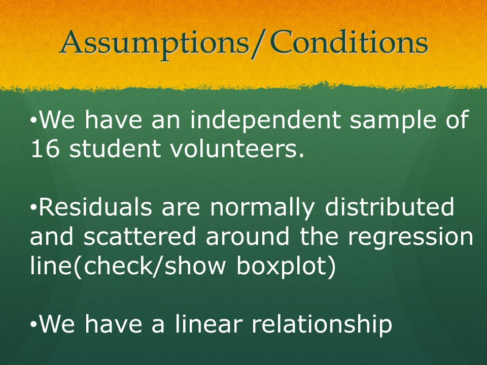Assumptions/Conditions We have an independent sample of 16 student volunteers. Residuals are normally distributed and scattered around the regression