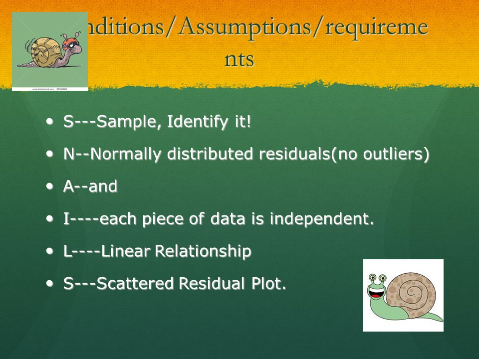 Conditions/Assumptions/requireme nts S---Sample, Identify it! S---Sample, Identify it! N--Normally distributed residuals(no outliers) N--Normally dist