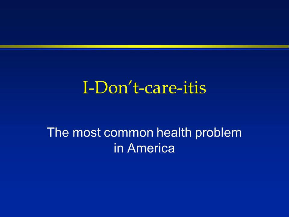I-Dont-care-itis The most common health problem in America