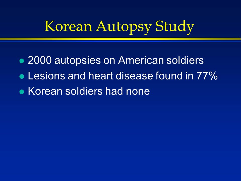 Korean Autopsy Study l 2000 autopsies on American soldiers l Lesions and heart disease found in 77% l Korean soldiers had none