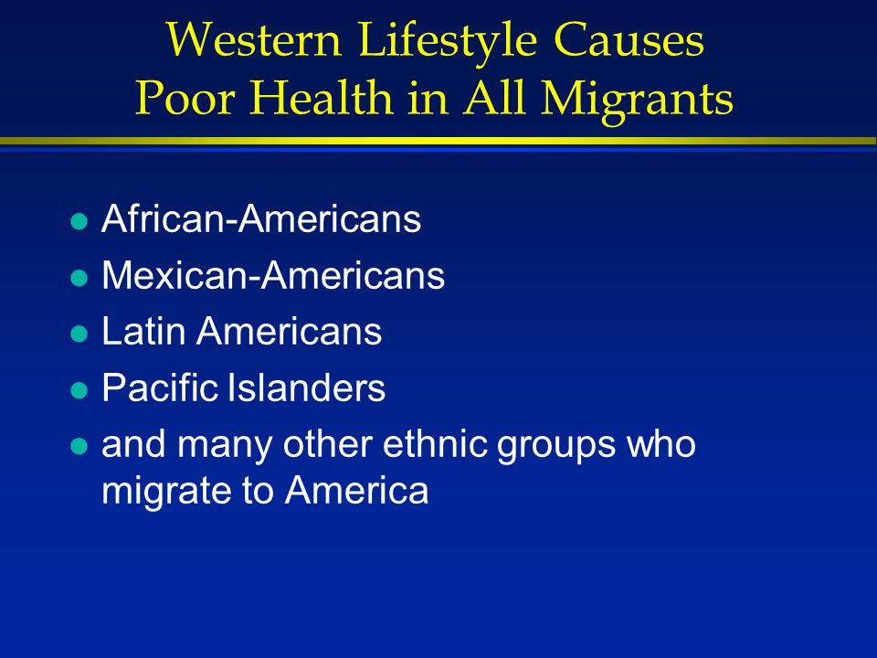 Western Lifestyle Causes Poor Health in All Migrants l African-Americans l Mexican-Americans l Latin Americans l Pacific Islanders l and many other et