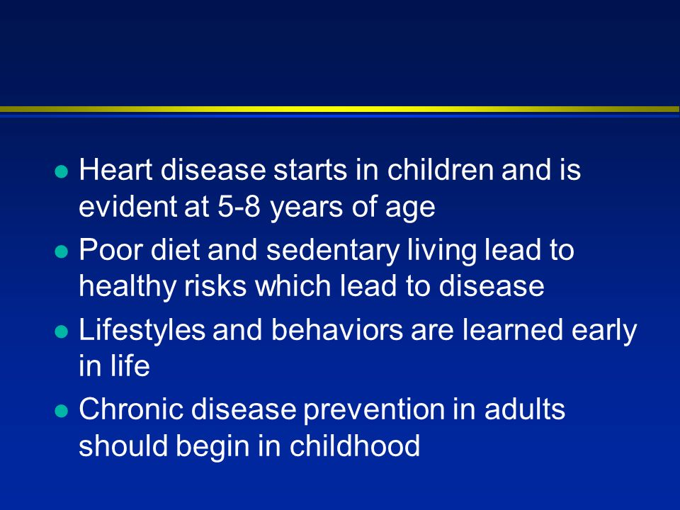 l Heart disease starts in children and is evident at 5-8 years of age l Poor diet and sedentary living lead to healthy risks which lead to disease l L
