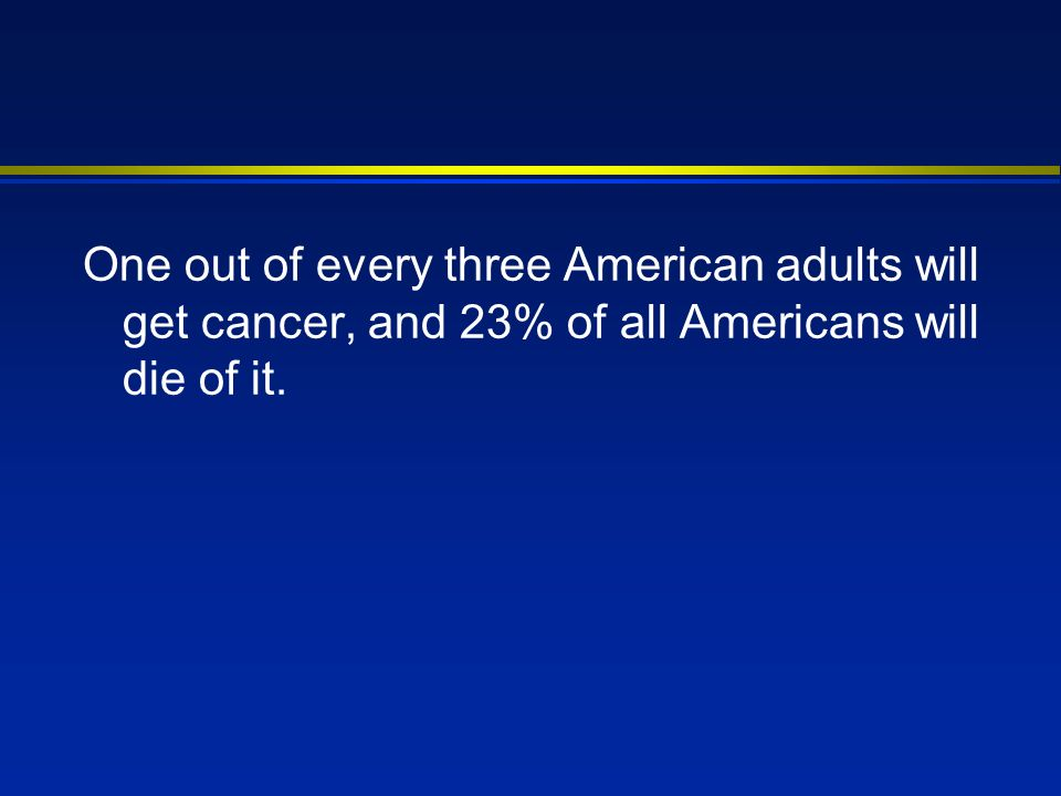One out of every three American adults will get cancer, and 23% of all Americans will die of it.