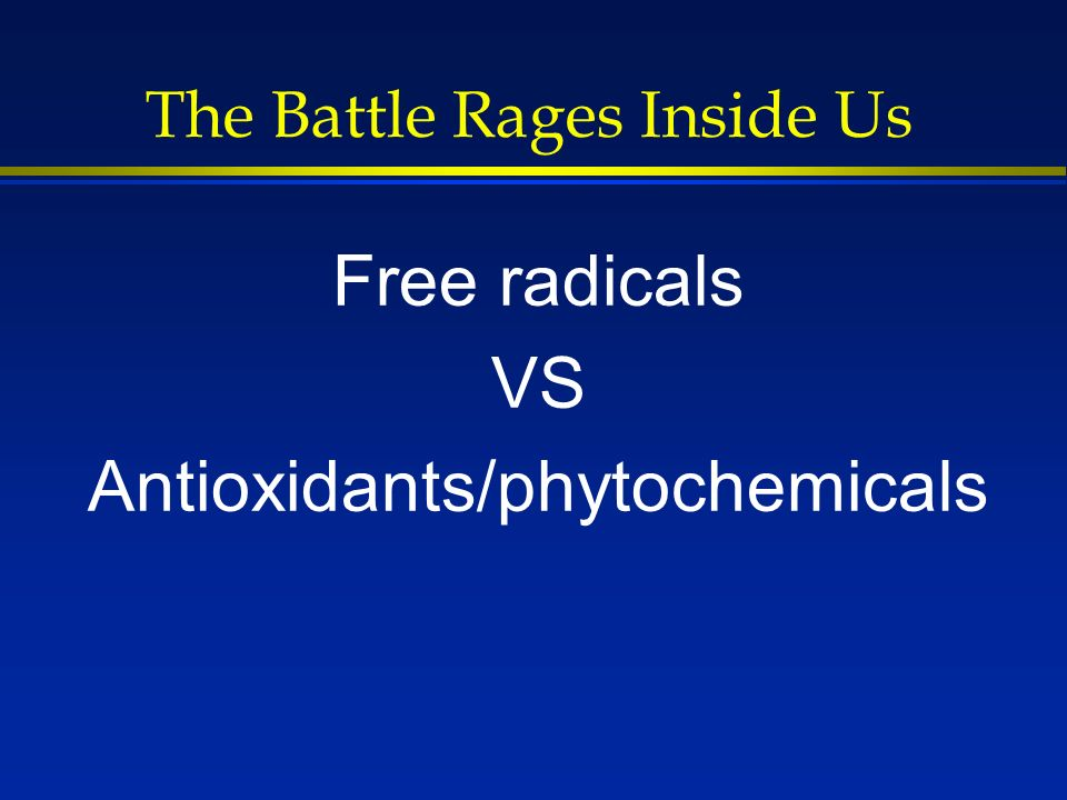 The Battle Rages Inside Us Free radicals VS Antioxidants/phytochemicals