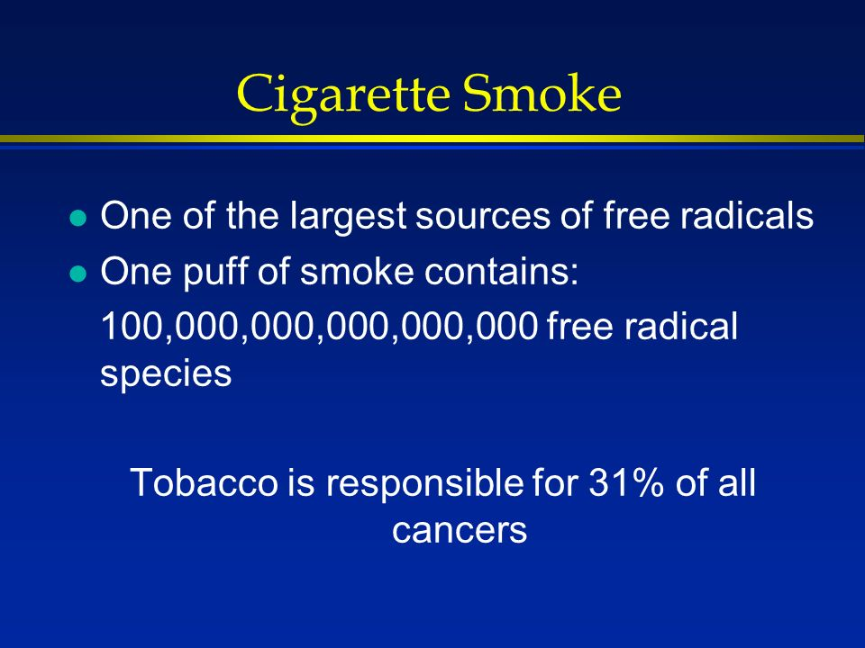 Cigarette Smoke l One of the largest sources of free radicals l One puff of smoke contains: 100,000,000,000,000,000 free radical species Tobacco is re