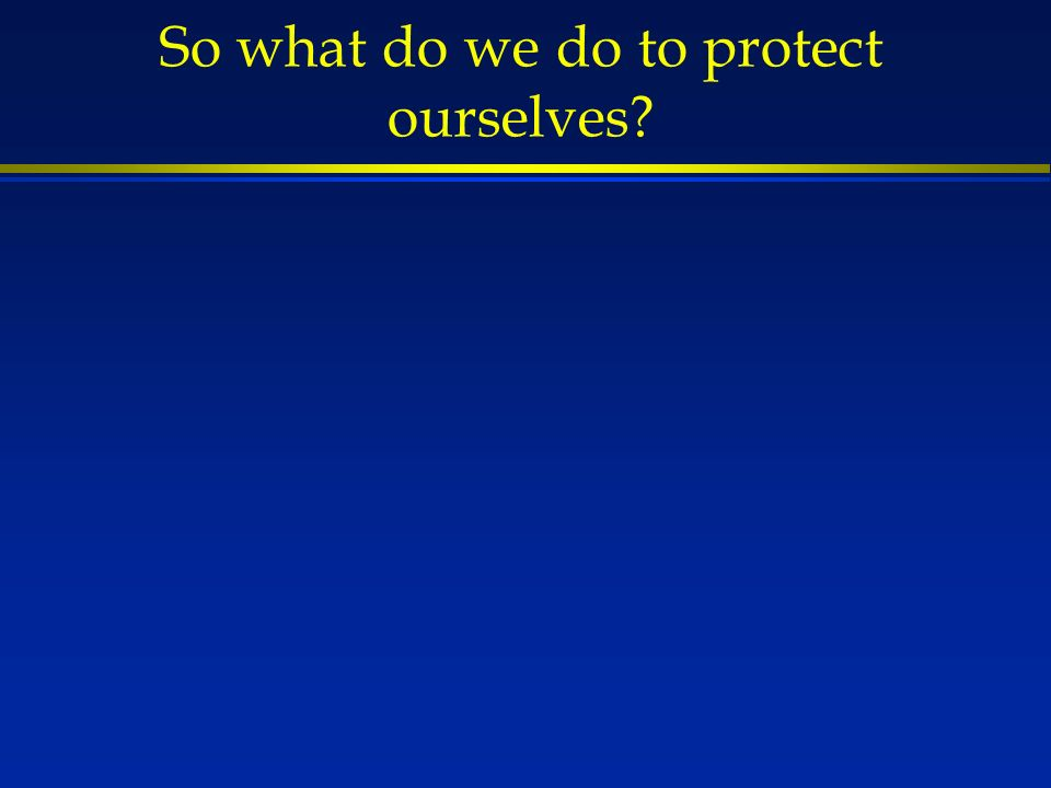 So what do we do to protect ourselves?