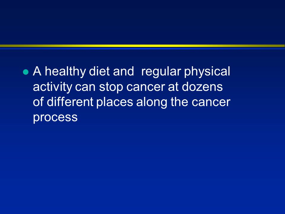 l A healthy diet and regular physical activity can stop cancer at dozens of different places along the cancer process