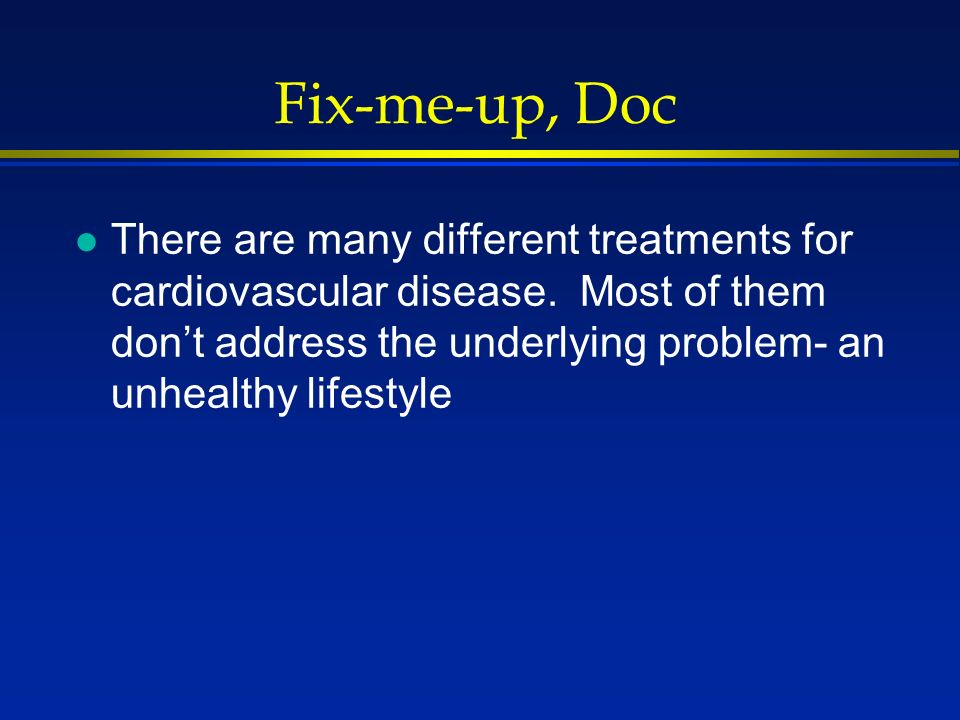 Fix-me-up, Doc l There are many different treatments for cardiovascular disease. Most of them dont address the underlying problem- an unhealthy lifest