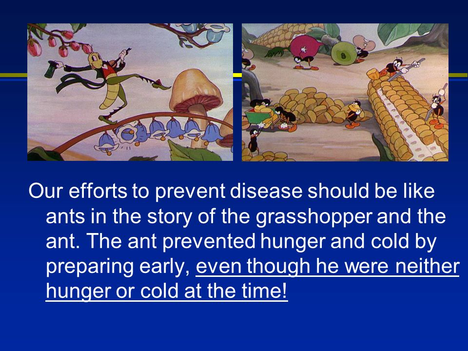 Our efforts to prevent disease should be like ants in the story of the grasshopper and the ant. The ant prevented hunger and cold by preparing early,